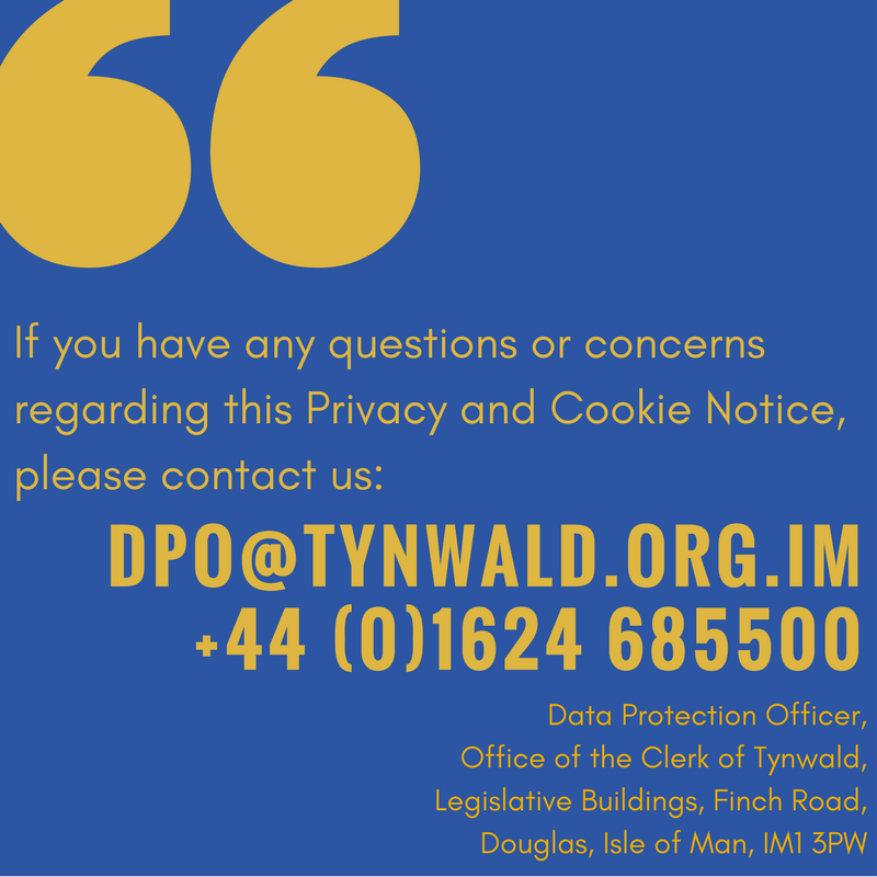 If you have any questions or concerns regarding this Privacy and Cookie Notice, please contact dpo@tynwald.org.im